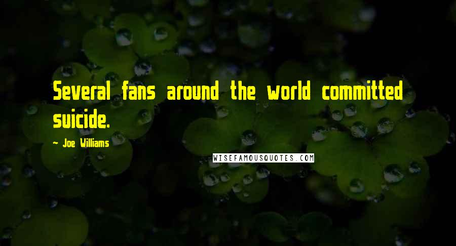 Joe Williams quotes: Several fans around the world committed suicide.