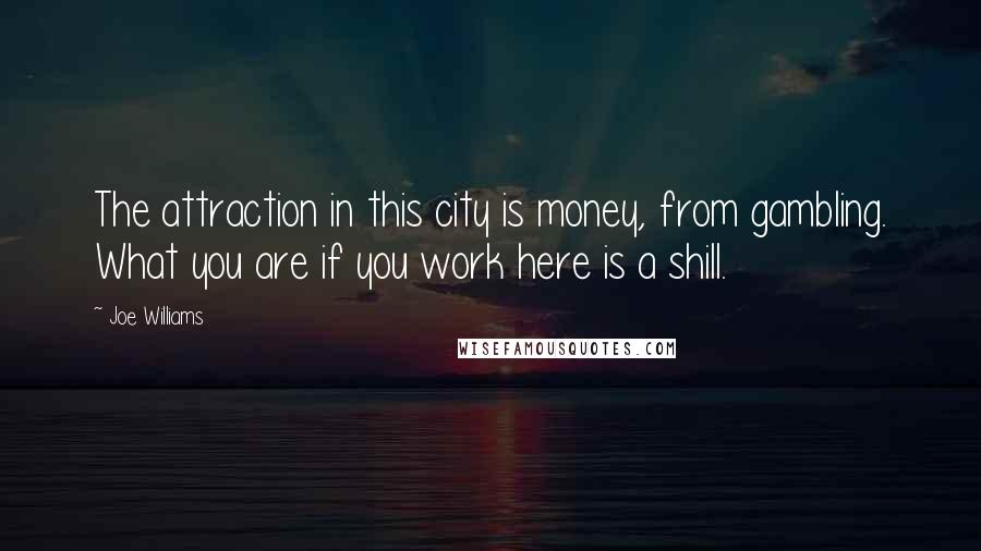 Joe Williams quotes: The attraction in this city is money, from gambling. What you are if you work here is a shill.