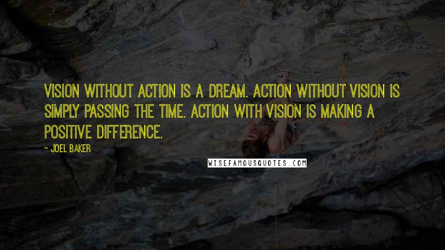 Joel Baker quotes: Vision without action is a dream. Action without vision is simply passing the time. Action with Vision is making a positive difference.