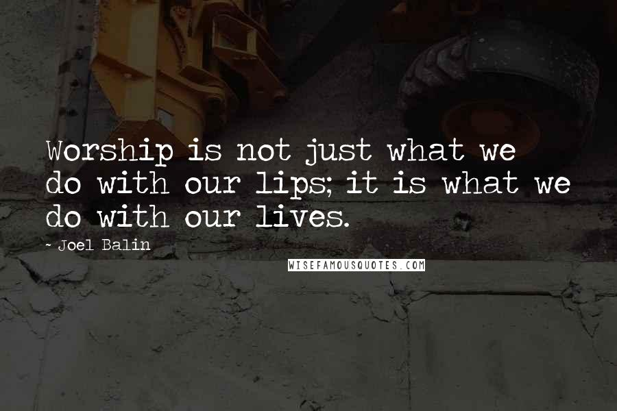 Joel Balin quotes: Worship is not just what we do with our lips; it is what we do with our lives.
