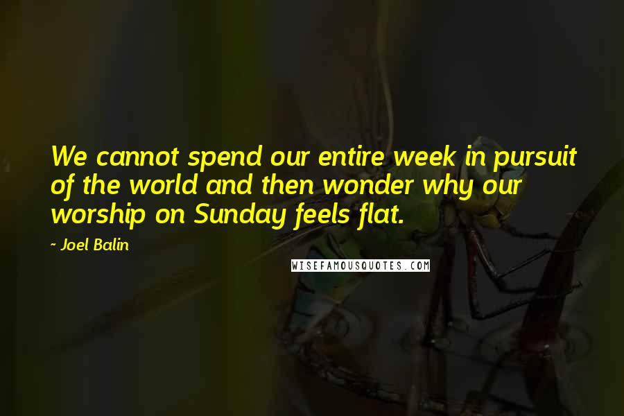 Joel Balin quotes: We cannot spend our entire week in pursuit of the world and then wonder why our worship on Sunday feels flat.