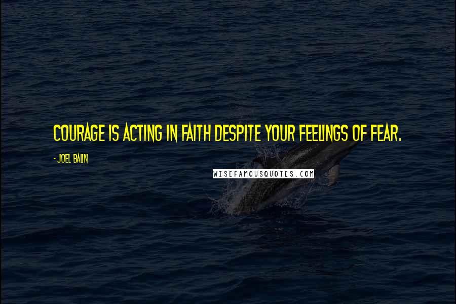 Joel Balin quotes: Courage is acting in faith despite your feelings of fear.