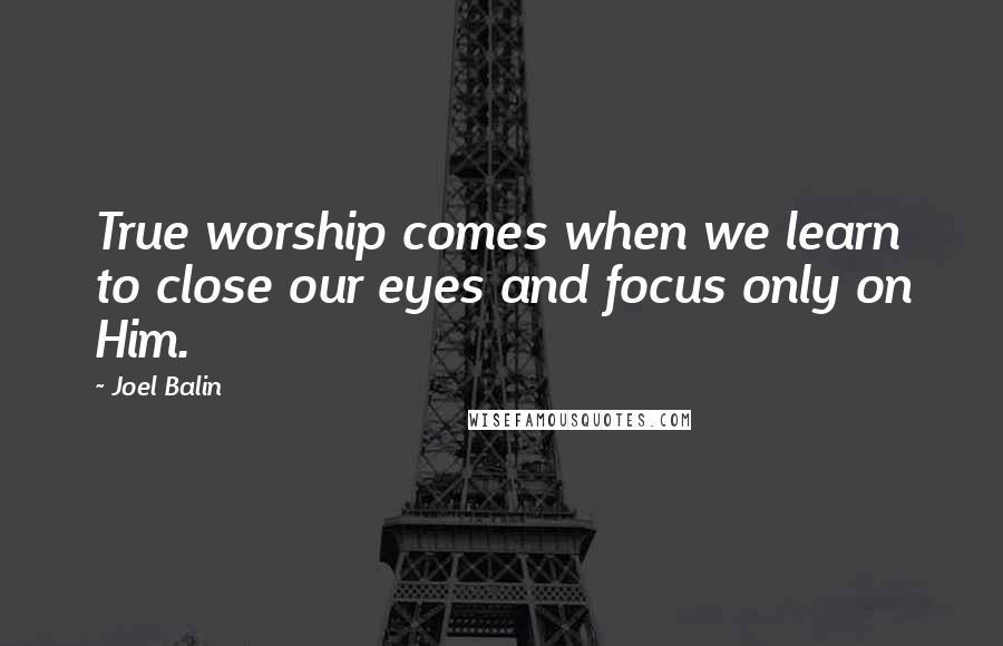Joel Balin quotes: True worship comes when we learn to close our eyes and focus only on Him.