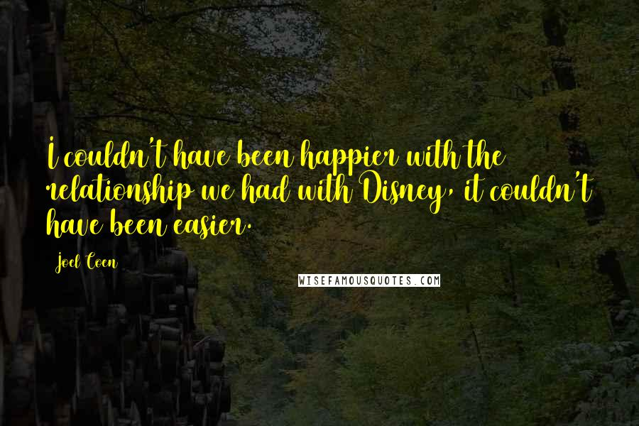 Joel Coen quotes: I couldn't have been happier with the relationship we had with Disney, it couldn't have been easier.