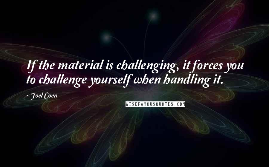 Joel Coen quotes: If the material is challenging, it forces you to challenge yourself when handling it.