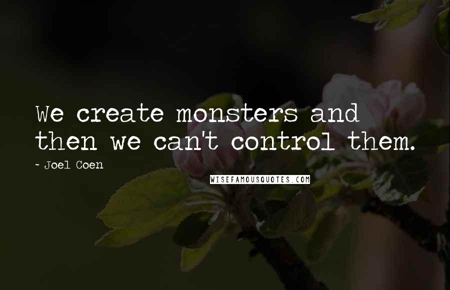 Joel Coen quotes: We create monsters and then we can't control them.