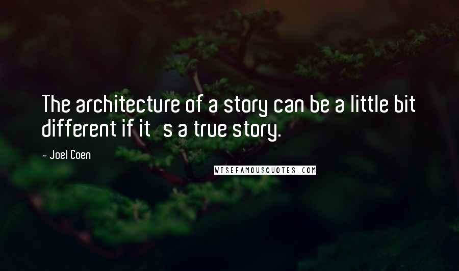 Joel Coen quotes: The architecture of a story can be a little bit different if it's a true story.