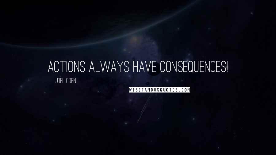 Joel Coen quotes: Actions always have consequences!