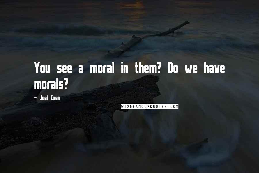 Joel Coen quotes: You see a moral in them? Do we have morals?