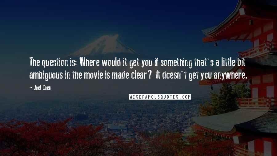 Joel Coen quotes: The question is: Where would it get you if something that's a little bit ambiguous in the movie is made clear? It doesn't get you anywhere.