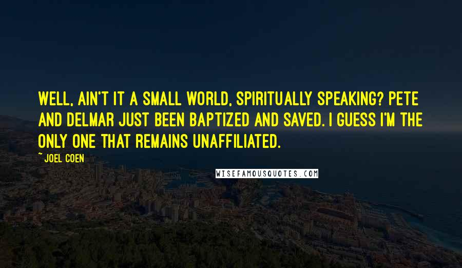 Joel Coen quotes: Well, ain't it a small world, spiritually speaking? Pete and Delmar just been baptized and saved. I guess I'm the only one that remains unaffiliated.