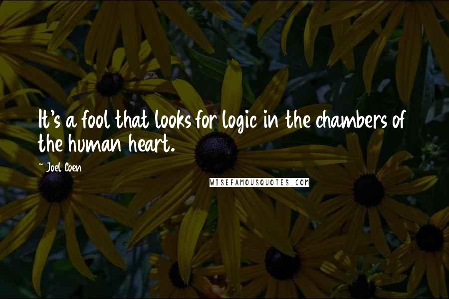 Joel Coen quotes: It's a fool that looks for logic in the chambers of the human heart.