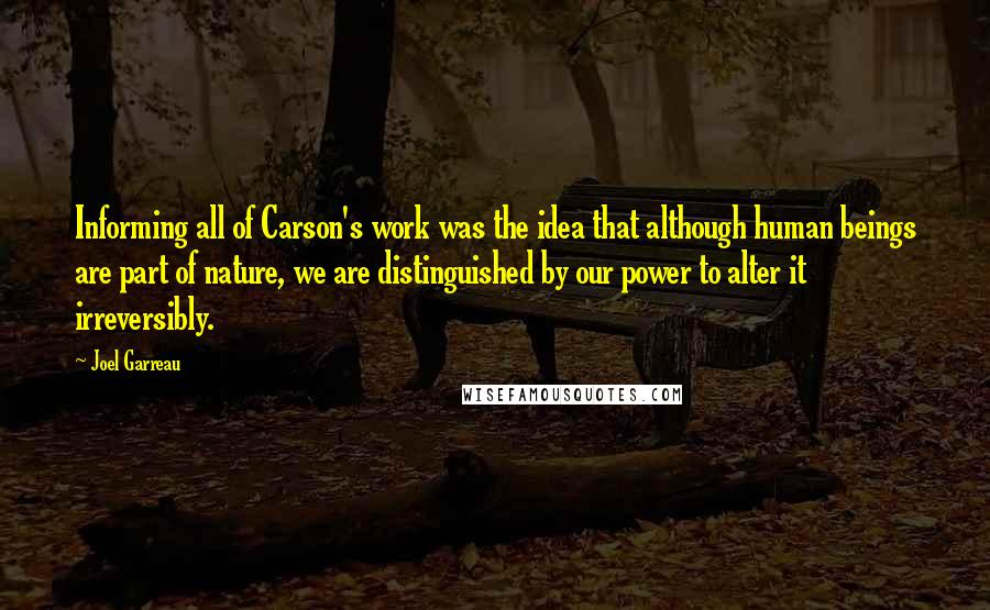 Joel Garreau quotes: Informing all of Carson's work was the idea that although human beings are part of nature, we are distinguished by our power to alter it irreversibly.
