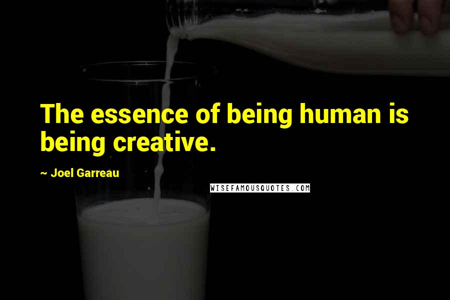 Joel Garreau quotes: The essence of being human is being creative.