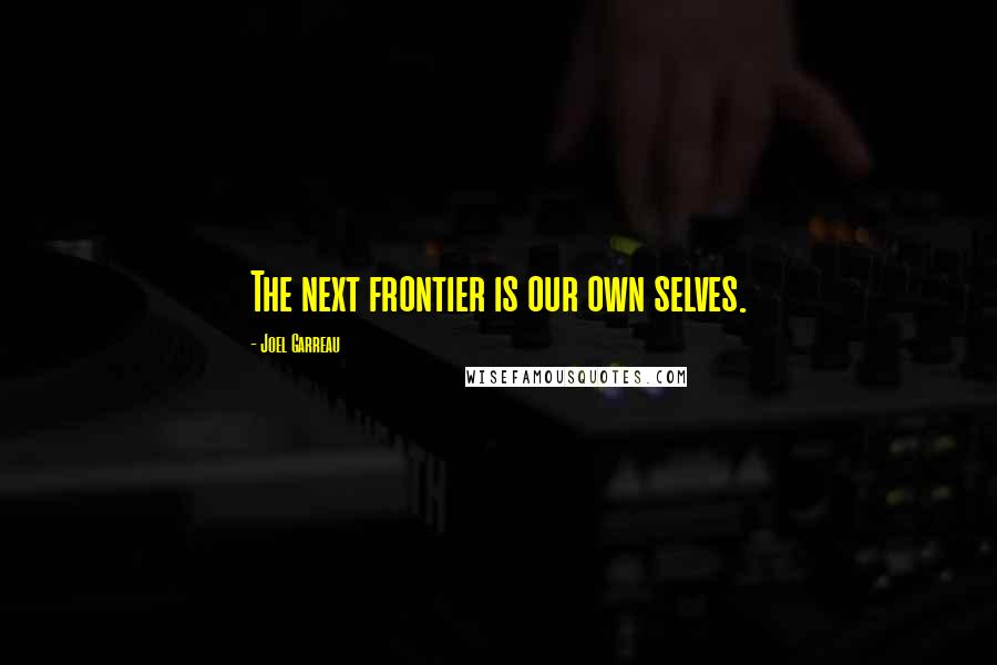 Joel Garreau quotes: The next frontier is our own selves.