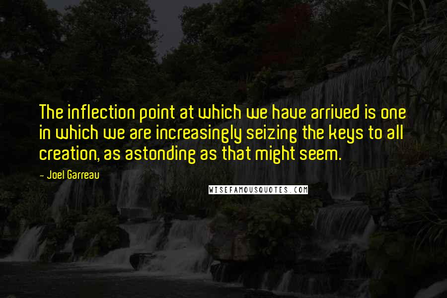 Joel Garreau quotes: The inflection point at which we have arrived is one in which we are increasingly seizing the keys to all creation, as astonding as that might seem.