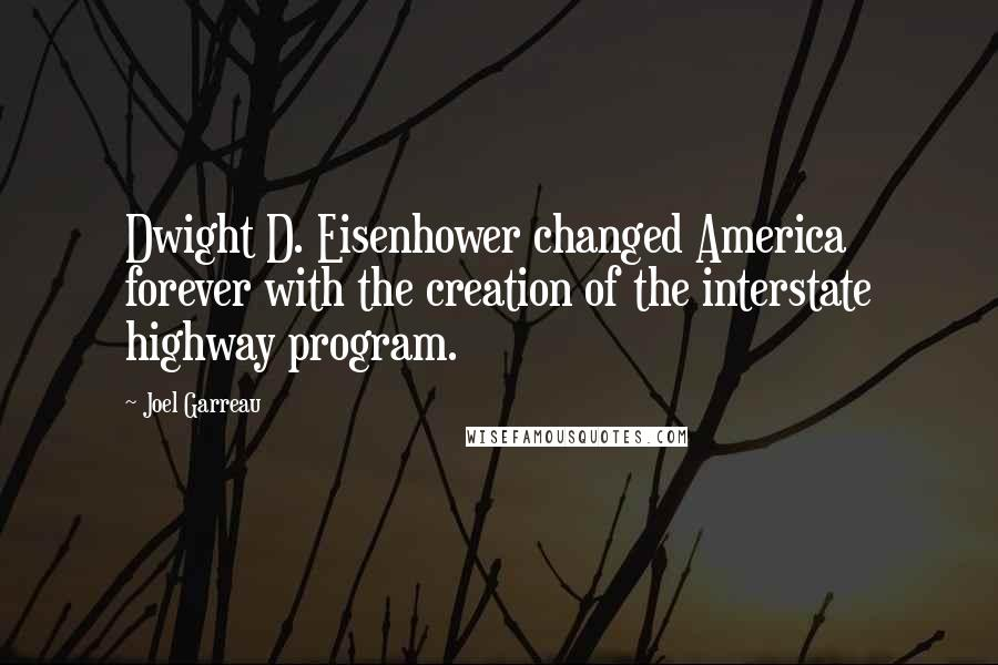 Joel Garreau quotes: Dwight D. Eisenhower changed America forever with the creation of the interstate highway program.