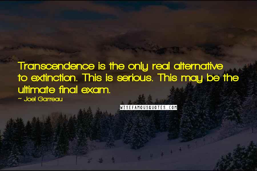 Joel Garreau quotes: Transcendence is the only real alternative to extinction. This is serious. This may be the ultimate final exam.