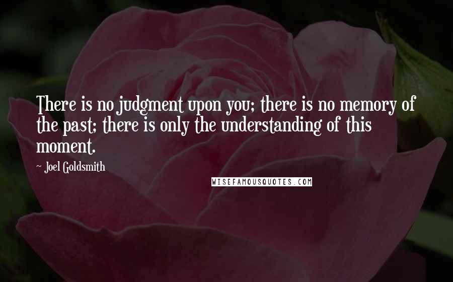 Joel Goldsmith quotes: There is no judgment upon you; there is no memory of the past; there is only the understanding of this moment.