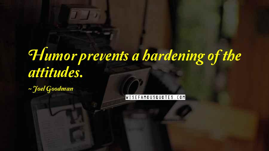 Joel Goodman quotes: Humor prevents a hardening of the attitudes.