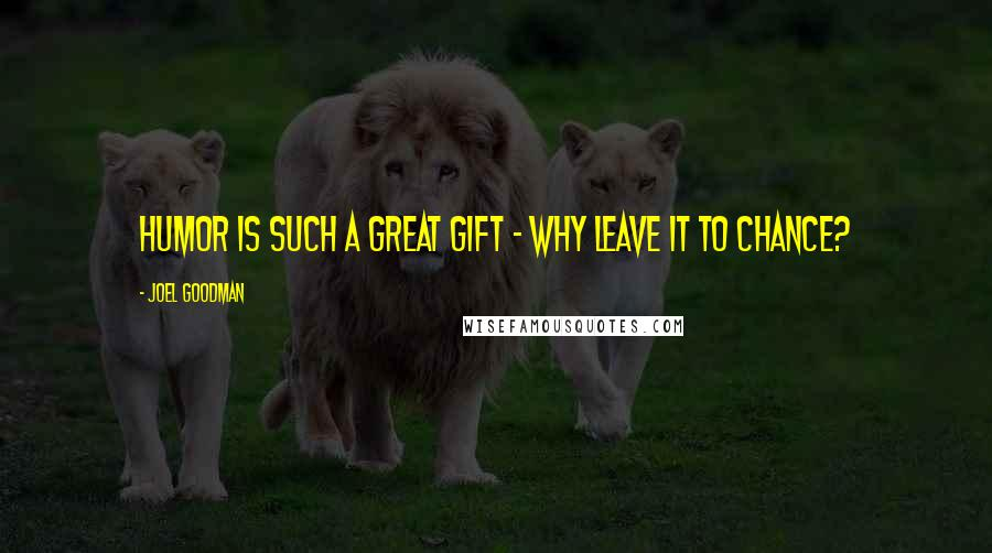Joel Goodman quotes: Humor is such a great gift - why leave it to chance?
