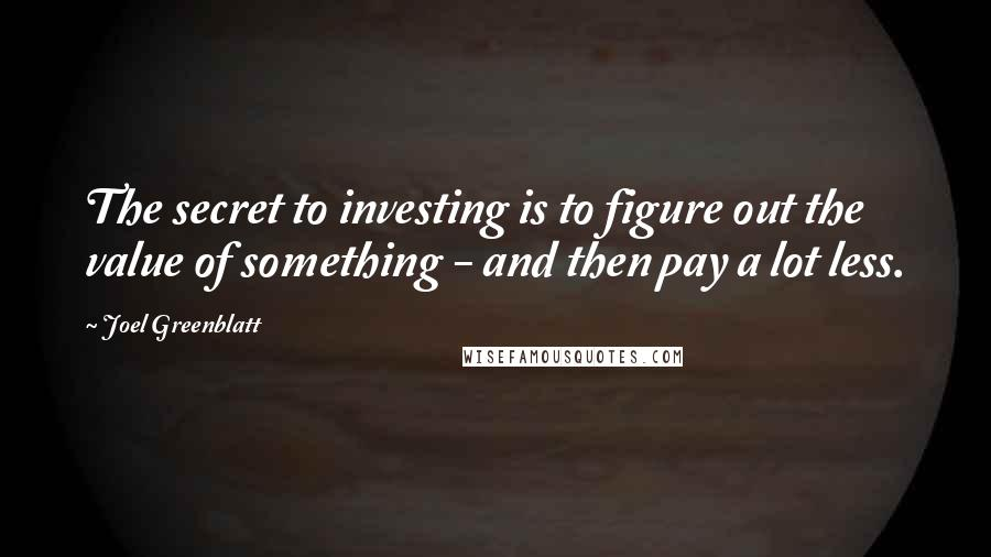 Joel Greenblatt quotes: The secret to investing is to figure out the value of something - and then pay a lot less.