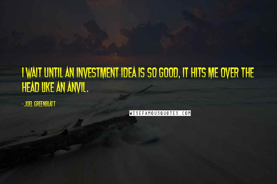Joel Greenblatt quotes: I wait until an investment idea is so good, it hits me over the head like an anvil.