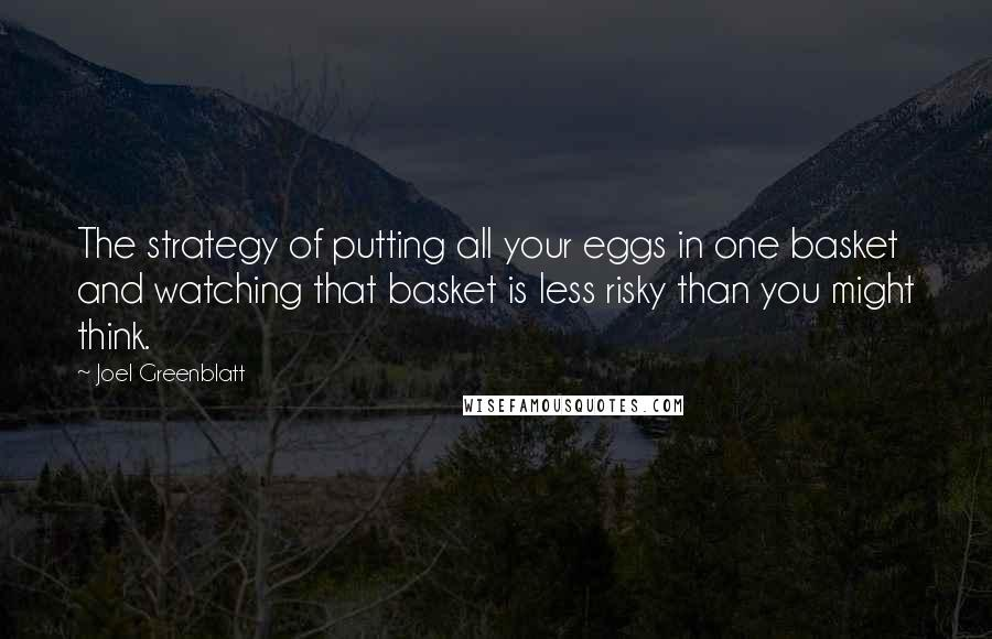 Joel Greenblatt quotes: The strategy of putting all your eggs in one basket and watching that basket is less risky than you might think.