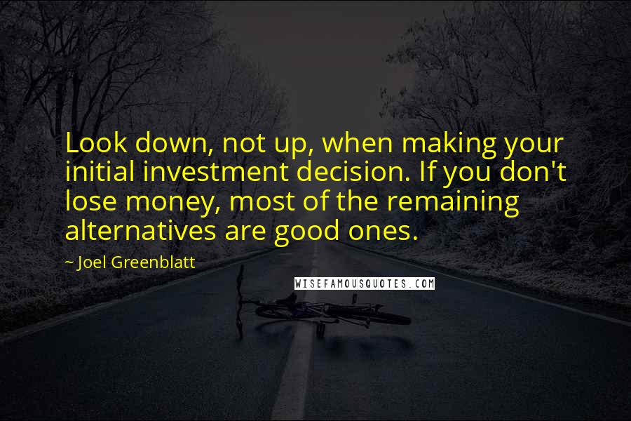 Joel Greenblatt quotes: Look down, not up, when making your initial investment decision. If you don't lose money, most of the remaining alternatives are good ones.