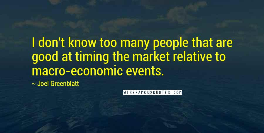 Joel Greenblatt quotes: I don't know too many people that are good at timing the market relative to macro-economic events.