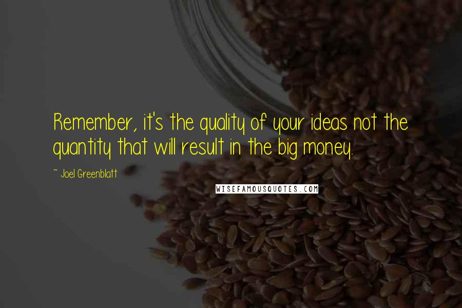Joel Greenblatt quotes: Remember, it's the quality of your ideas not the quantity that will result in the big money.