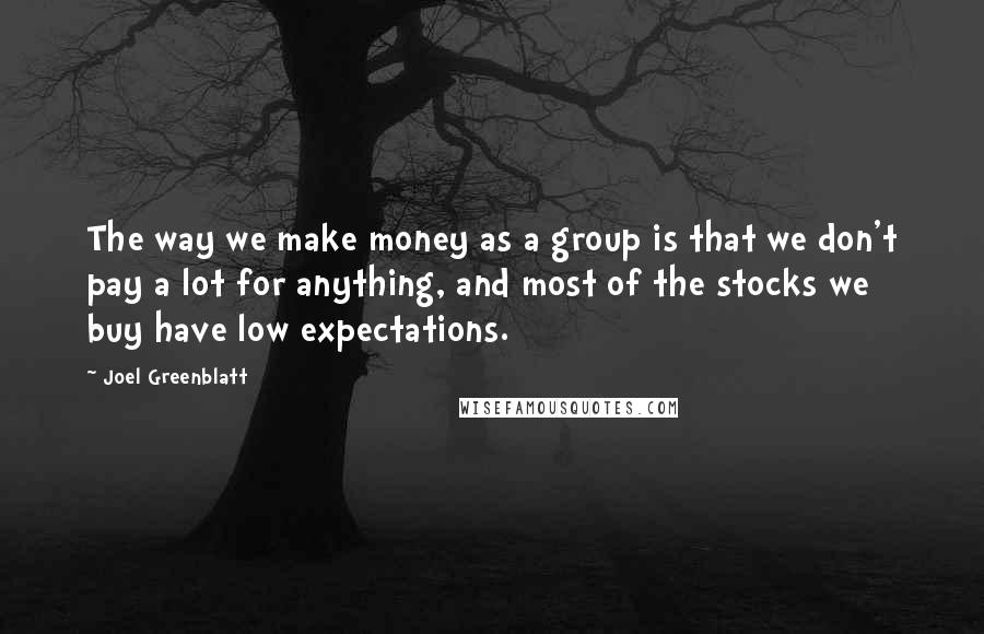 Joel Greenblatt quotes: The way we make money as a group is that we don't pay a lot for anything, and most of the stocks we buy have low expectations.