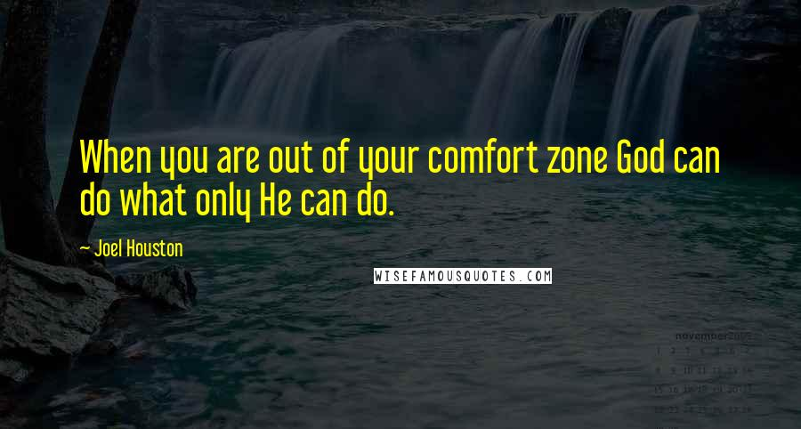 Joel Houston quotes: When you are out of your comfort zone God can do what only He can do.