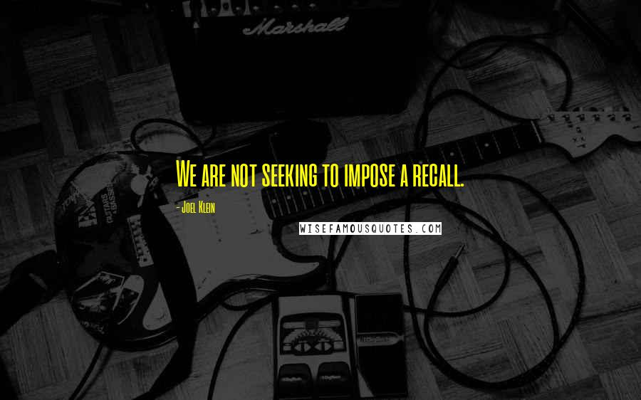 Joel Klein quotes: We are not seeking to impose a recall.