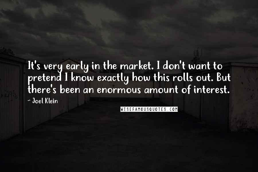 Joel Klein quotes: It's very early in the market. I don't want to pretend I know exactly how this rolls out. But there's been an enormous amount of interest.