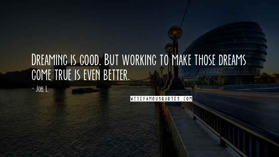 Joel L. quotes: Dreaming is good. But working to make those dreams come true is even better.