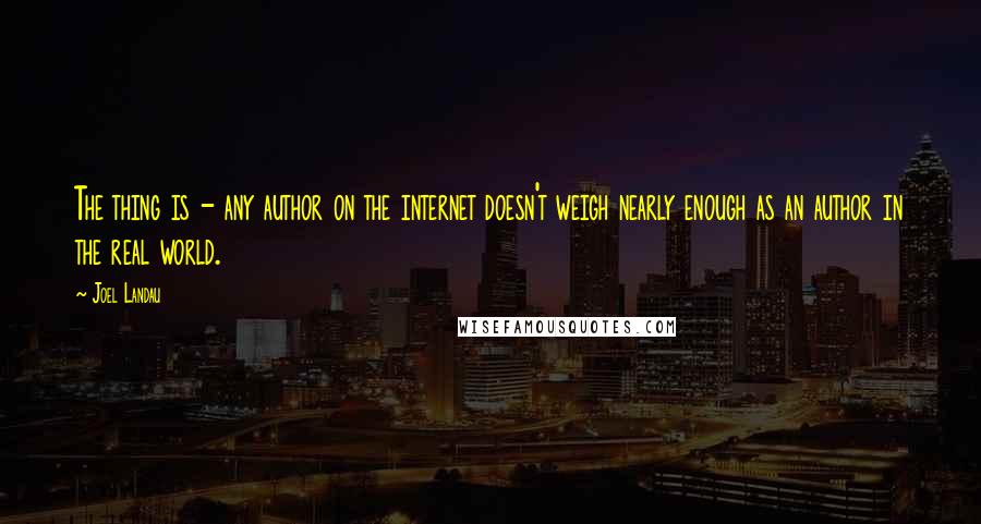 Joel Landau quotes: The thing is - any author on the internet doesn't weigh nearly enough as an author in the real world.