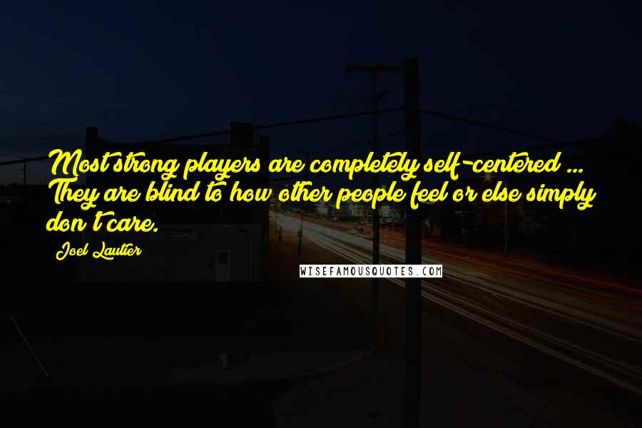 Joel Lautier quotes: Most strong players are completely self-centered ... They are blind to how other people feel or else simply don't care.