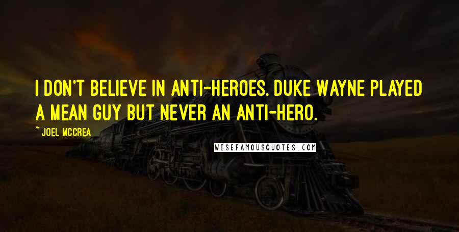 Joel McCrea quotes: I don't believe in anti-heroes. Duke Wayne played a mean guy but never an anti-hero.