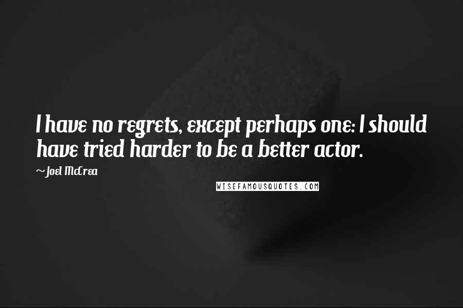 Joel McCrea quotes: I have no regrets, except perhaps one: I should have tried harder to be a better actor.