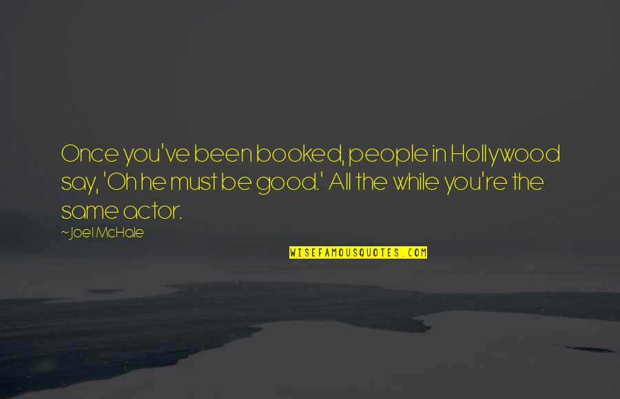 Joel Mchale Quotes By Joel McHale: Once you've been booked, people in Hollywood say,
