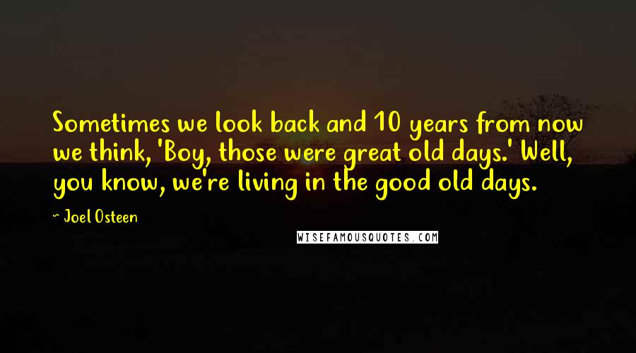 Joel Osteen quotes: Sometimes we look back and 10 years from now we think, 'Boy, those were great old days.' Well, you know, we're living in the good old days.