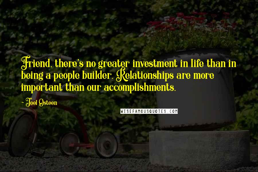 Joel Osteen quotes: Friend, there's no greater investment in life than in being a people builder. Relationships are more important than our accomplishments.