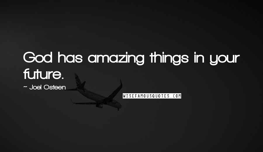 Joel Osteen quotes: God has amazing things in your future.