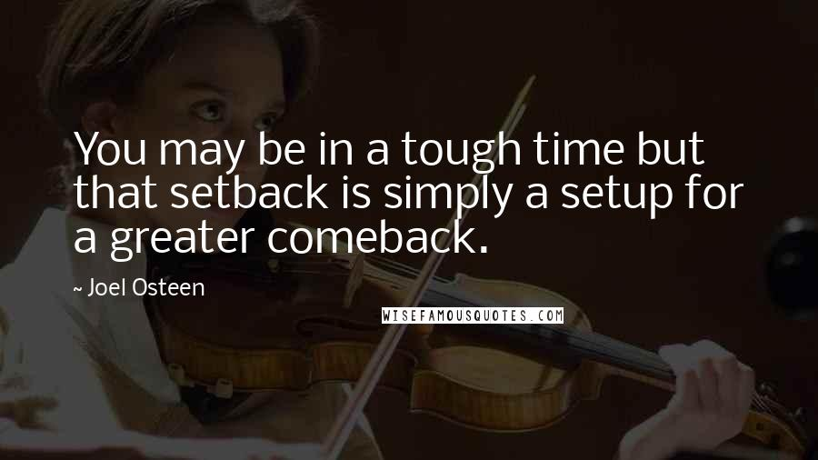Joel Osteen quotes: You may be in a tough time but that setback is simply a setup for a greater comeback.