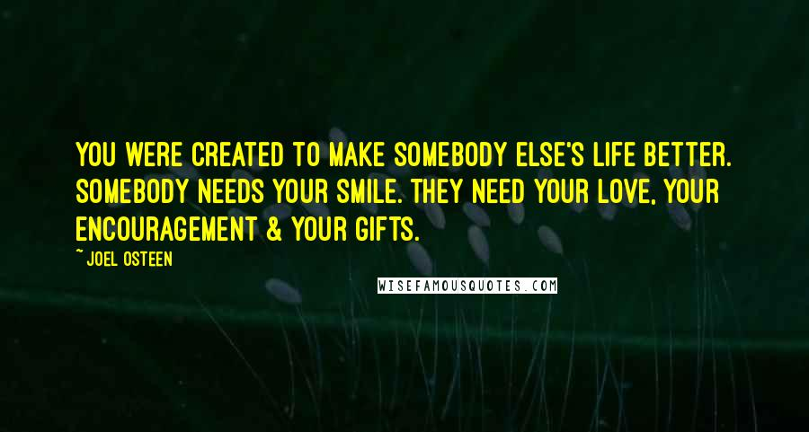 Joel Osteen quotes: You were created to make somebody else's life better. Somebody needs your smile. They need your love, your encouragement & your gifts.
