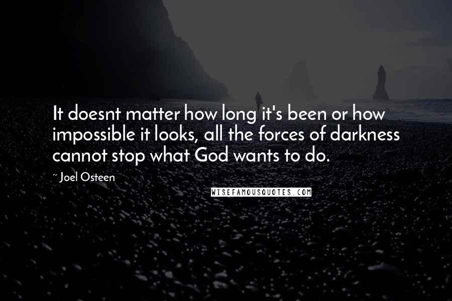Joel Osteen quotes: It doesnt matter how long it's been or how impossible it looks, all the forces of darkness cannot stop what God wants to do.