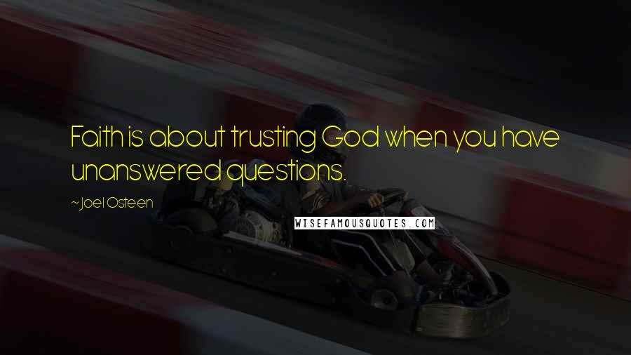 Joel Osteen quotes: Faith is about trusting God when you have unanswered questions.