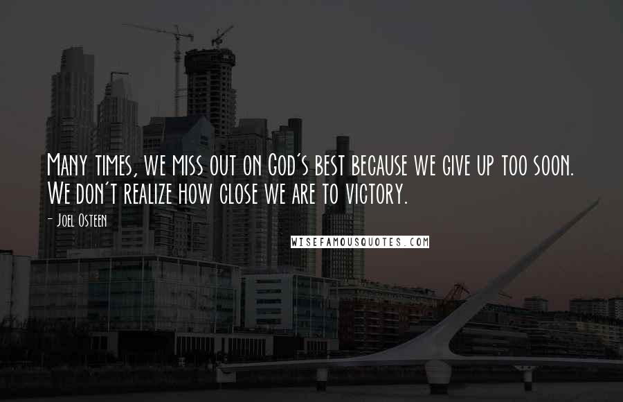 Joel Osteen quotes: Many times, we miss out on God's best because we give up too soon. We don't realize how close we are to victory.