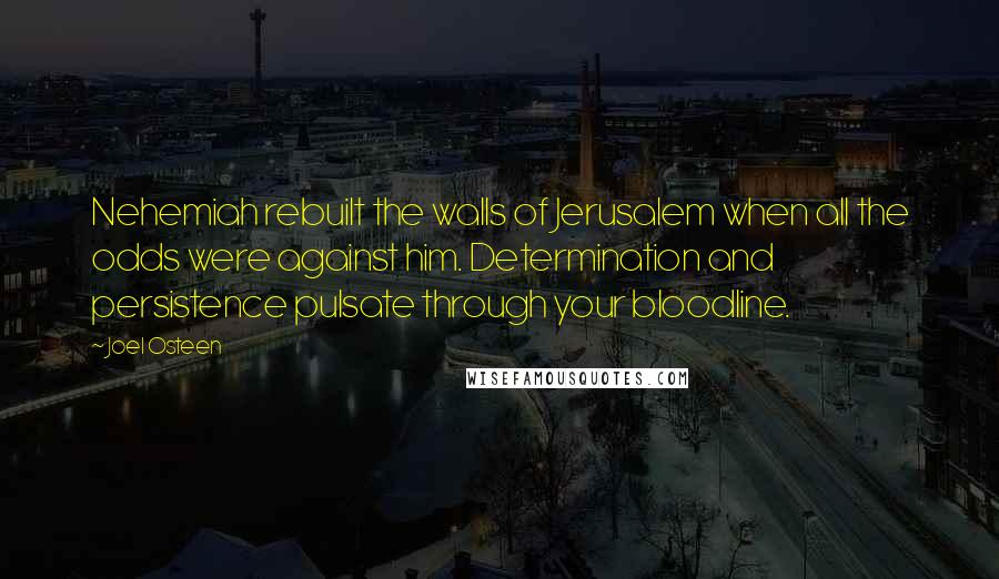 Joel Osteen quotes: Nehemiah rebuilt the walls of Jerusalem when all the odds were against him. Determination and persistence pulsate through your bloodline.